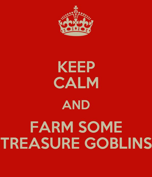 KEEP CALM AND FARM SOME TREASURE GOBLINS