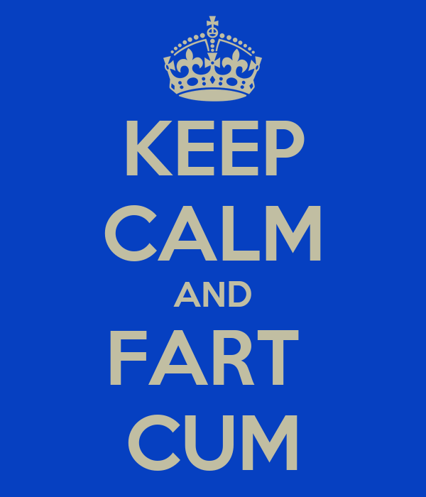 KEEP CALM AND FART  CUM