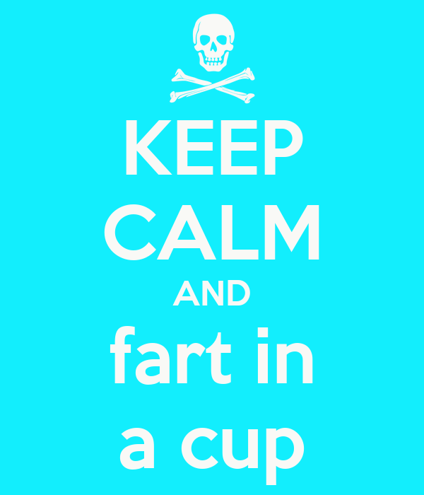 KEEP CALM AND fart in a cup
