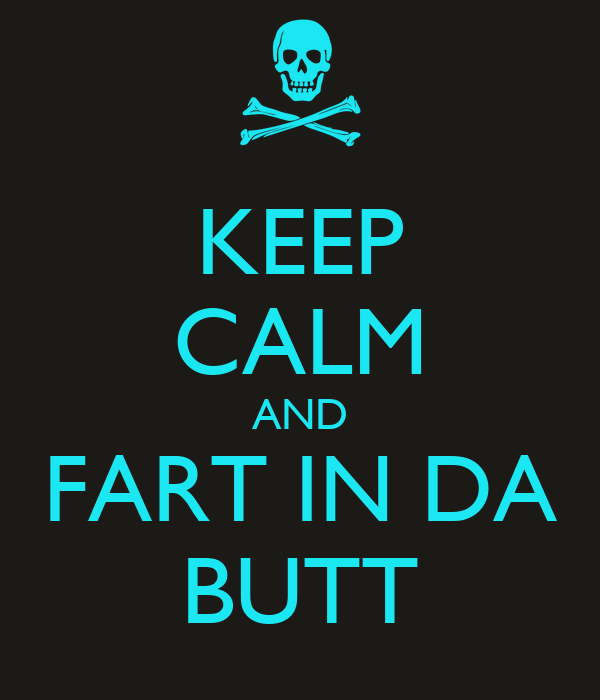 KEEP CALM AND FART IN DA BUTT
