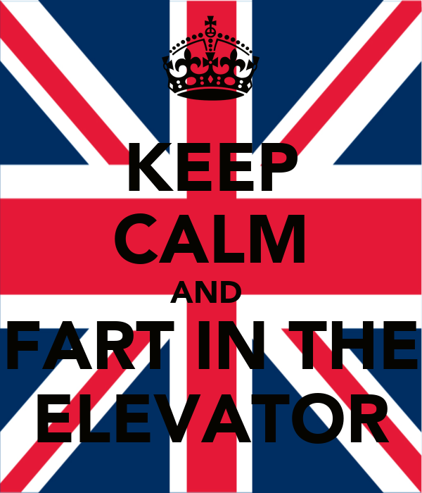KEEP CALM AND  FART IN THE ELEVATOR