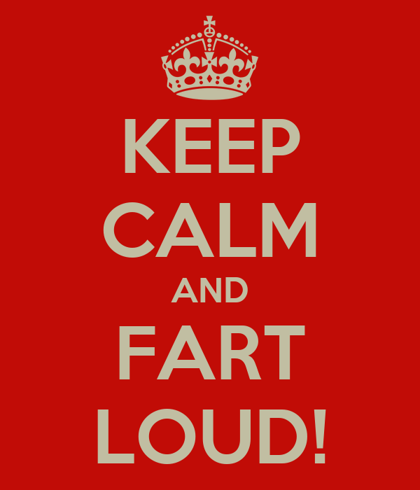 KEEP CALM AND FART LOUD!