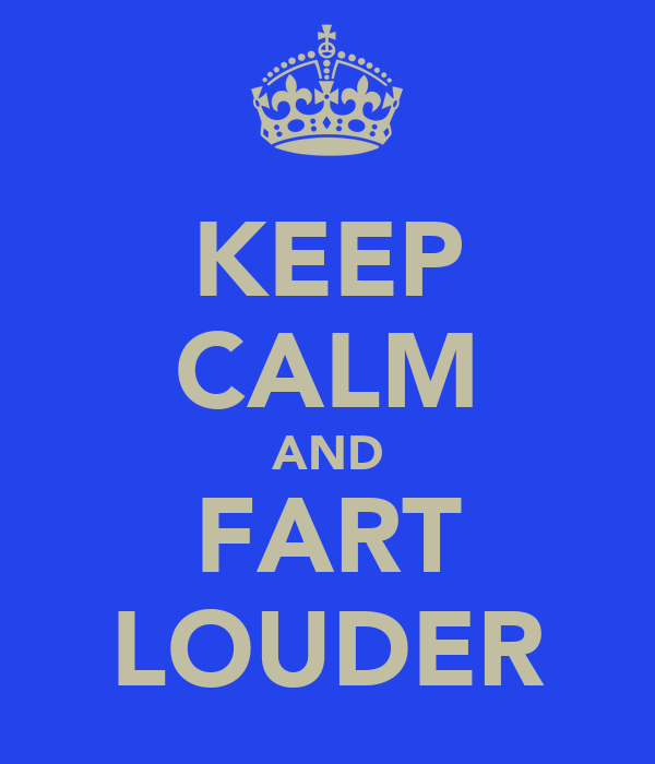 KEEP CALM AND FART LOUDER
