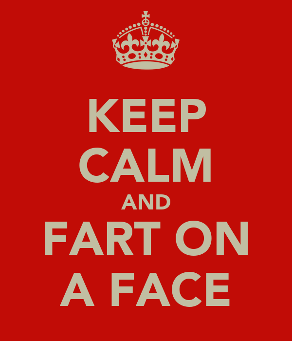 KEEP CALM AND FART ON A FACE