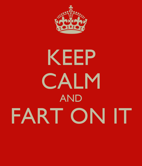 KEEP CALM AND FART ON IT