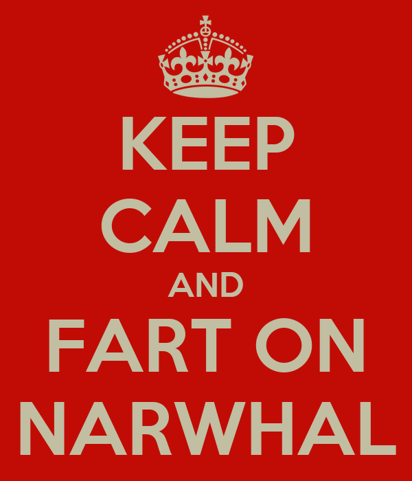 KEEP CALM AND FART ON NARWHAL