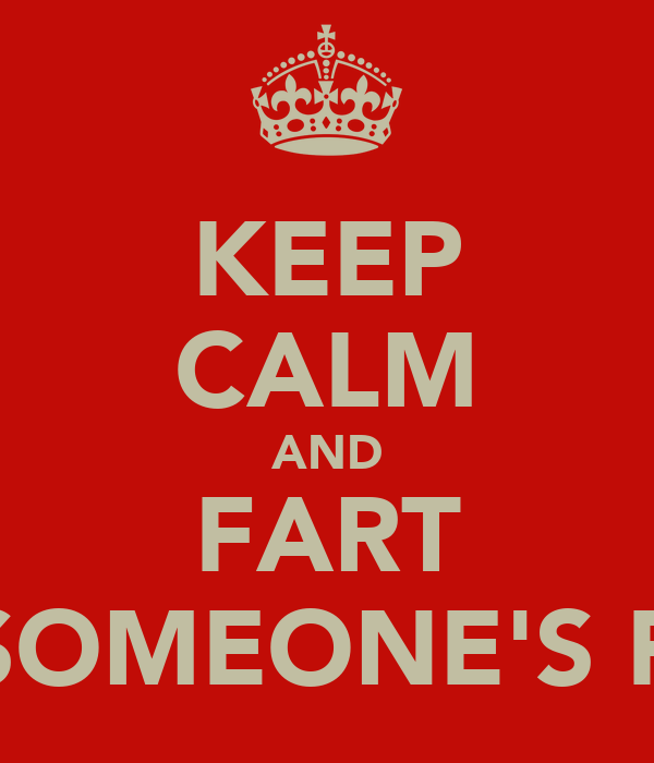 KEEP CALM AND FART ON SOMEONE'S FACE