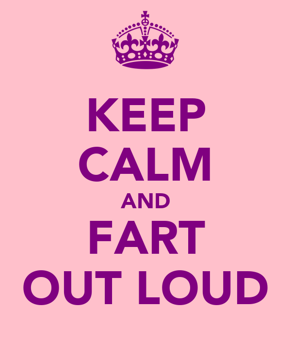 KEEP CALM AND FART OUT LOUD