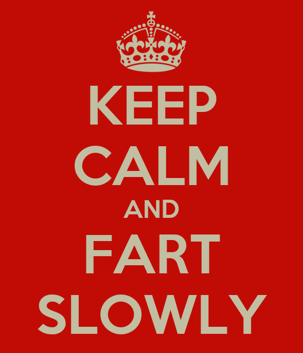KEEP CALM AND FART SLOWLY
