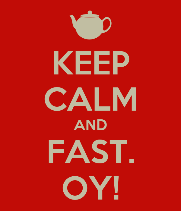 KEEP CALM AND FAST. OY!