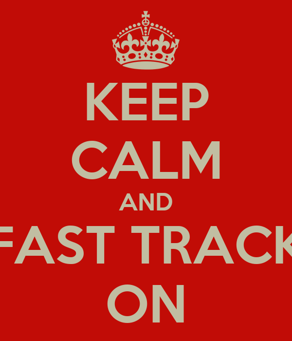 KEEP CALM AND FAST TRACK ON
