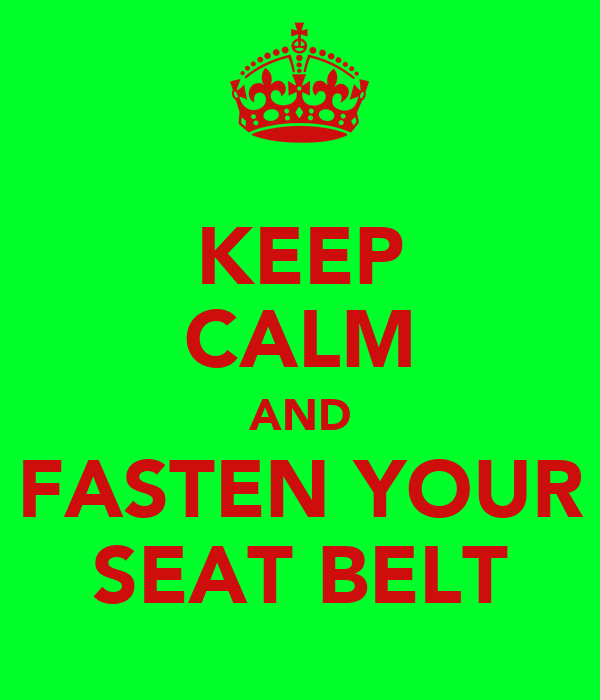 KEEP CALM AND FASTEN YOUR SEAT BELT
