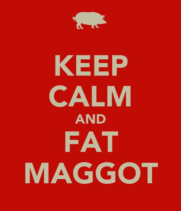 KEEP CALM AND FAT MAGGOT