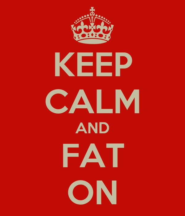 KEEP CALM AND FAT ON
