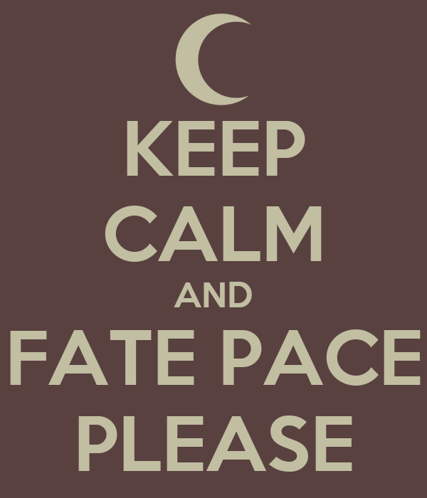 KEEP CALM AND FATE PACE PLEASE