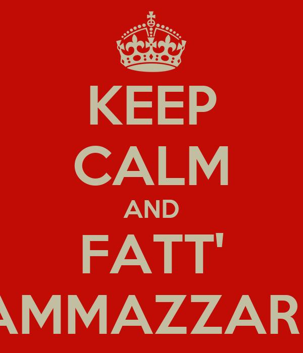 KEEP CALM AND FATT' AMMAZZARI!