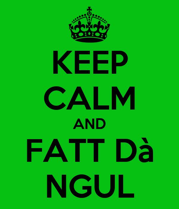KEEP CALM AND FATT Dà NGUL