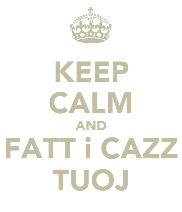 KEEP CALM AND FATT i CAZZ  TUOJ
