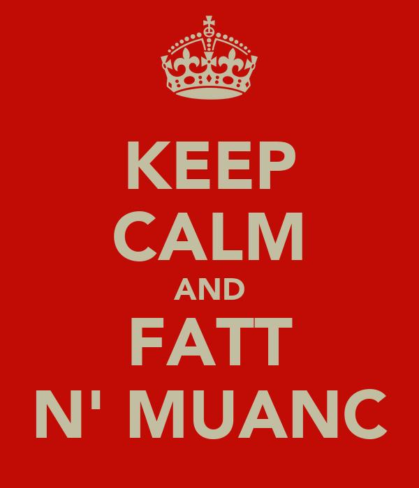 KEEP CALM AND FATT N' MUANC