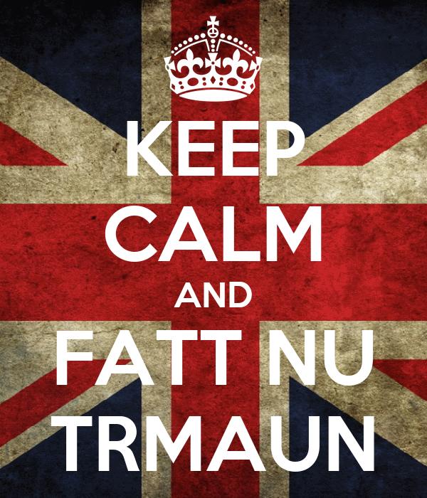 KEEP CALM AND FATT NU TRMAUN