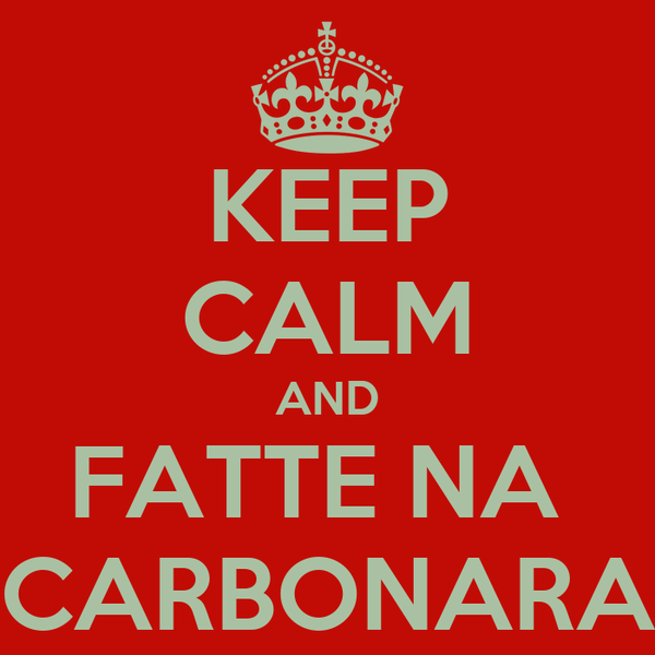 KEEP CALM AND FATTE NA  CARBONARA