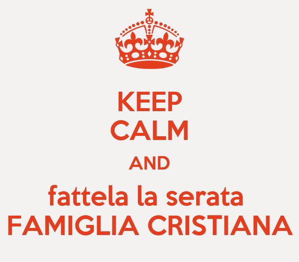 KEEP CALM AND fattela la serata  FAMIGLIA CRISTIANA