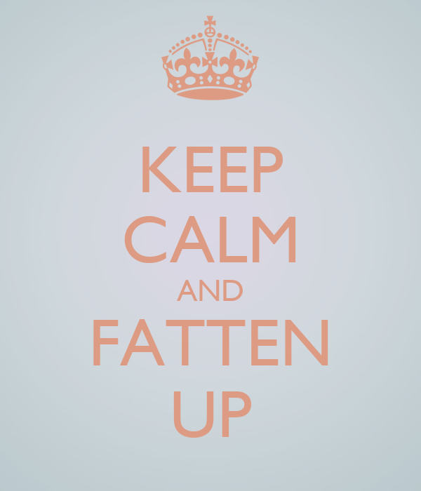 KEEP CALM AND FATTEN UP