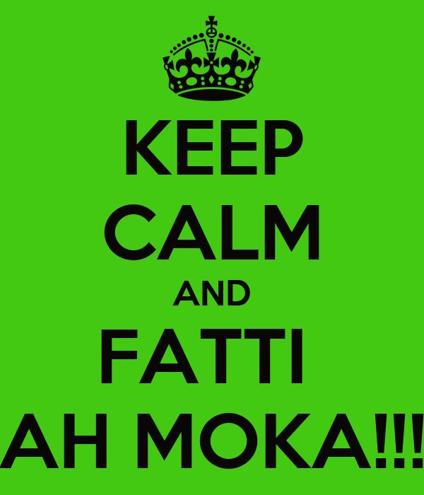 KEEP CALM AND FATTI  AH MOKA!!!