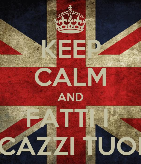 KEEP CALM AND FATTI I  CAZZI TUOI