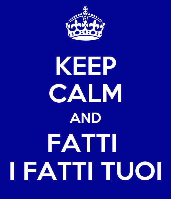 KEEP CALM AND FATTI  I FATTI TUOI