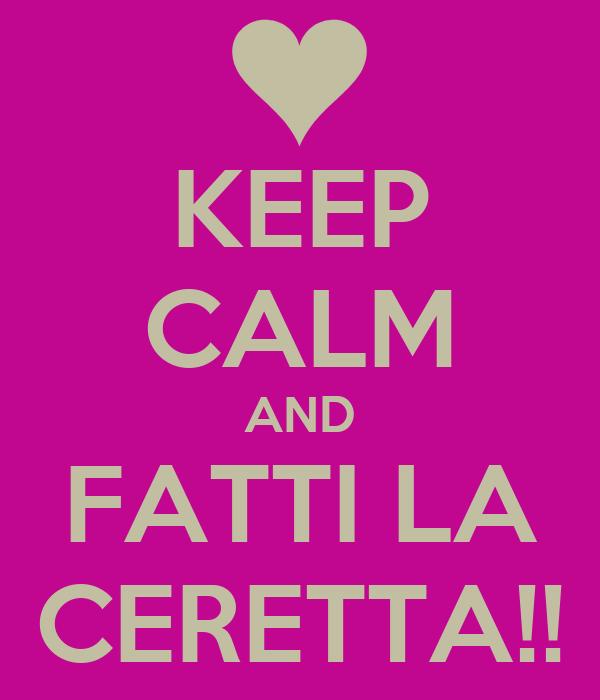 KEEP CALM AND FATTI LA CERETTA!!