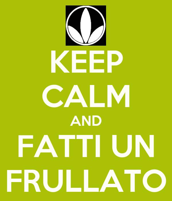 KEEP CALM AND FATTI UN FRULLATO