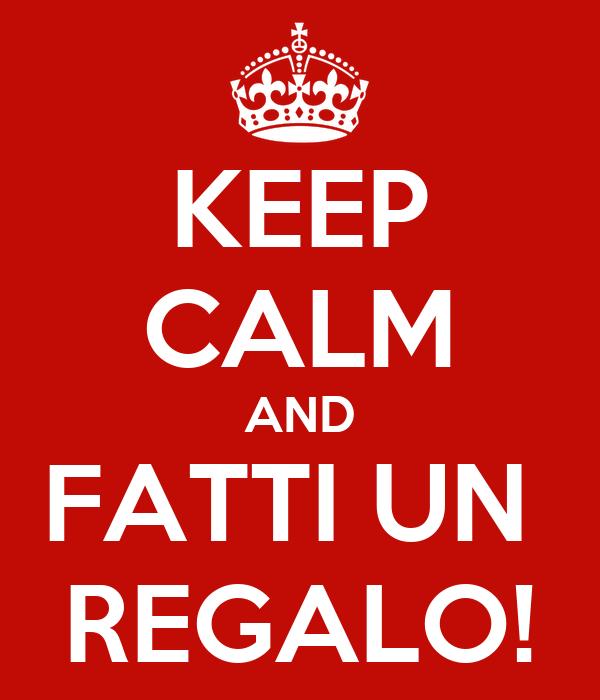 KEEP CALM AND FATTI UN  REGALO!