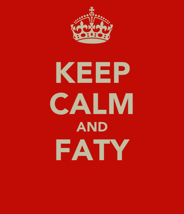 KEEP CALM AND FATY