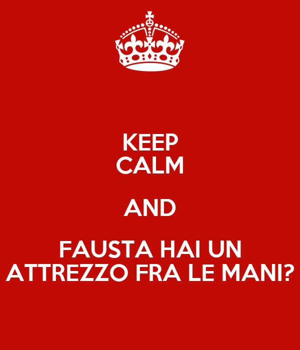 KEEP CALM AND FAUSTA HAI UN ATTREZZO FRA LE MANI?