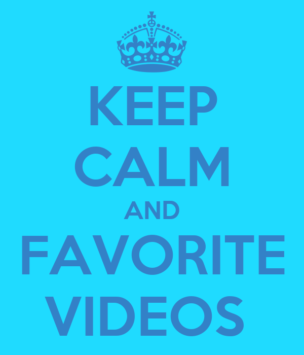 KEEP CALM AND FAVORITE VIDEOS