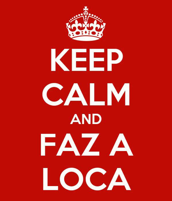 KEEP CALM AND FAZ A LOCA