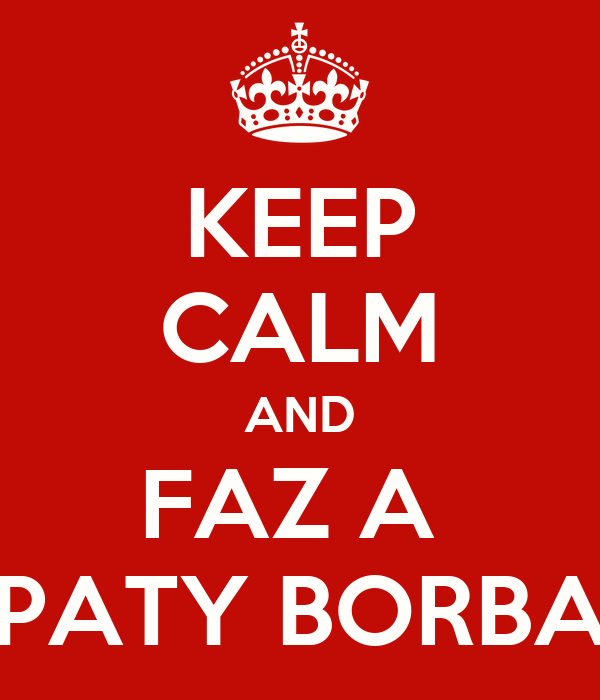 KEEP CALM AND FAZ A  PATY BORBA
