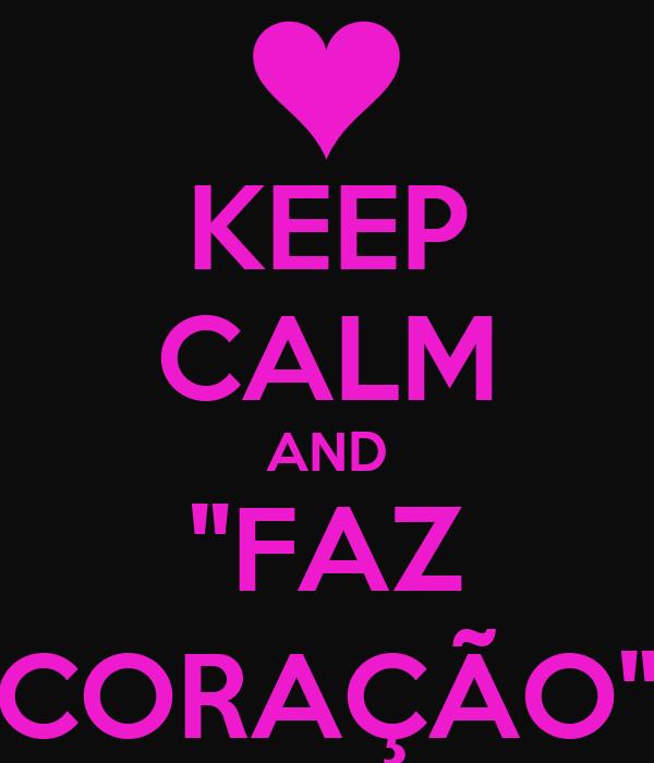 """KEEP CALM AND """"FAZ CORAÇÃO"""""""