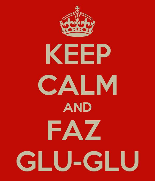 KEEP CALM AND FAZ  GLU-GLU