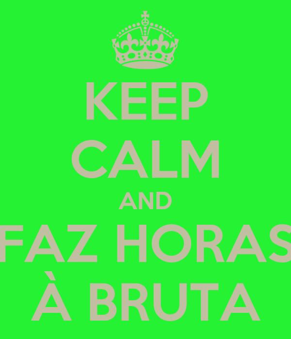 KEEP CALM AND FAZ HORAS À BRUTA