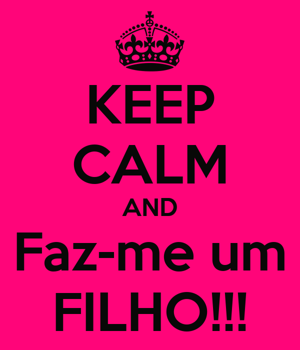 KEEP CALM AND Faz-me um FILHO!!!