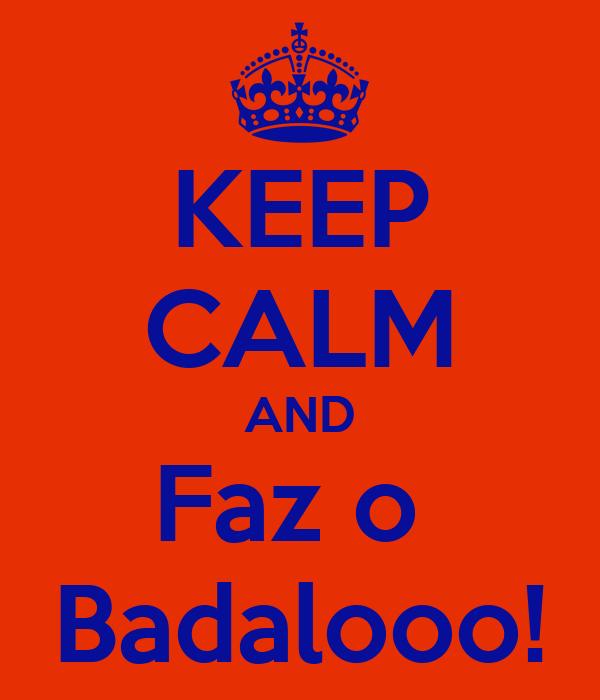KEEP CALM AND Faz o  Badalooo!