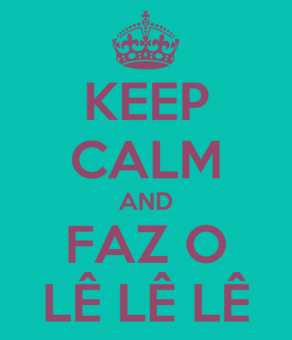 KEEP CALM AND FAZ O LÊ LÊ LÊ
