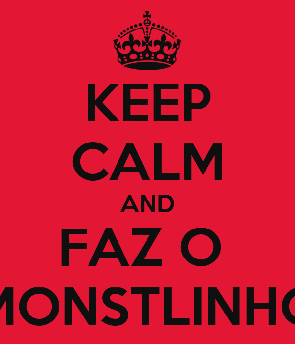 KEEP CALM AND FAZ O  MONSTLINHO