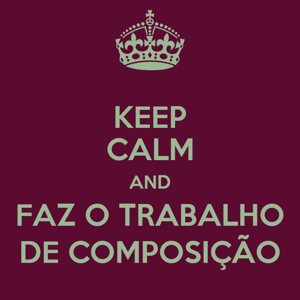 KEEP CALM AND FAZ O TRABALHO DE COMPOSIÇÃO