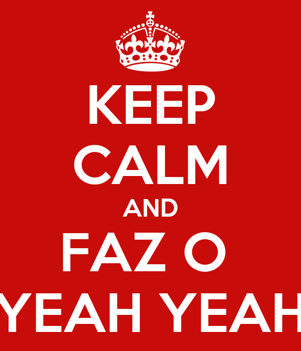 KEEP CALM AND FAZ O  YEAH YEAH
