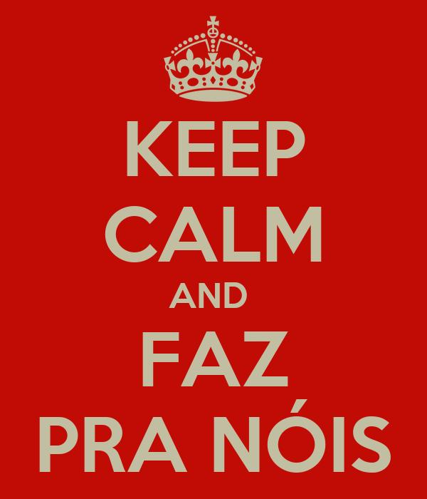 KEEP CALM AND  FAZ PRA NÓIS