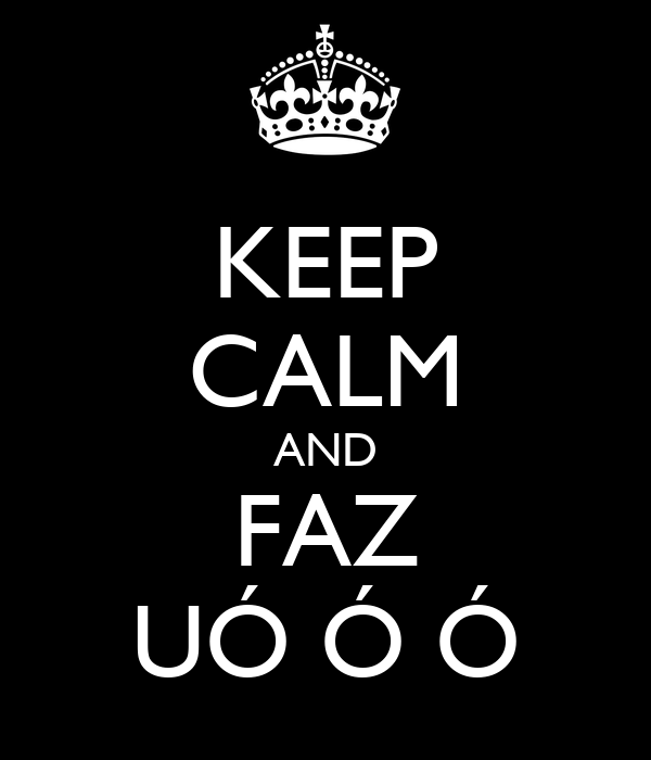 KEEP CALM AND FAZ UÓ Ó Ó