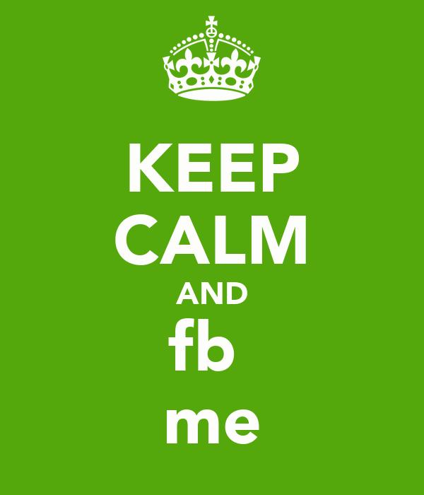 KEEP CALM AND fb  me